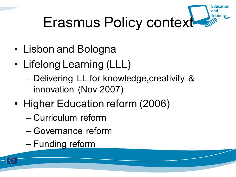 Erasmus Policy context Lisbon and Bologna Lifelong Learning (LLL) –Delivering LL for knowledge,creativity & innovation (Nov 2007) Higher Education reform (2006) –Curriculum reform –Governance reform –Funding reform