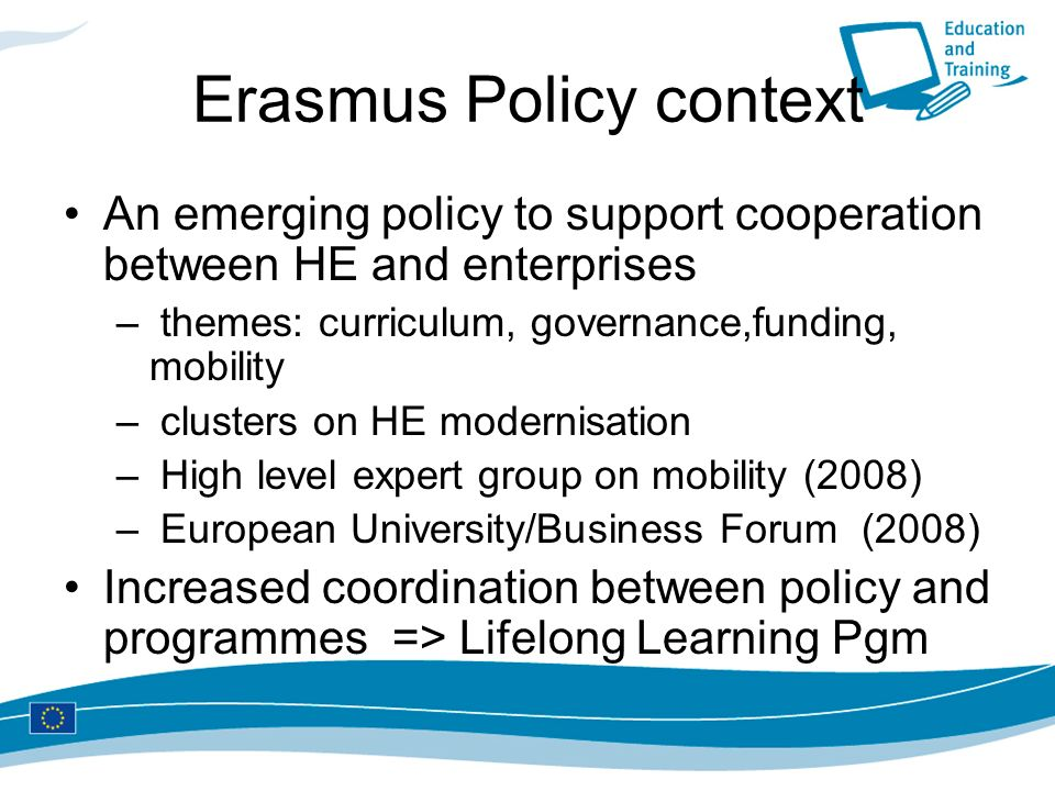Erasmus Policy context An emerging policy to support cooperation between HE and enterprises – themes: curriculum, governance,funding, mobility – clusters on HE modernisation – High level expert group on mobility (2008) – European University/Business Forum (2008) Increased coordination between policy and programmes => Lifelong Learning Pgm