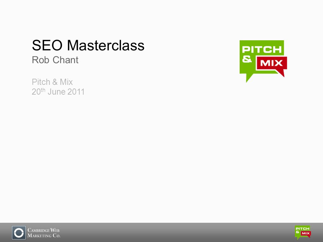 SEO Masterclass Rob Chant Pitch & Mix 20 th June 2011