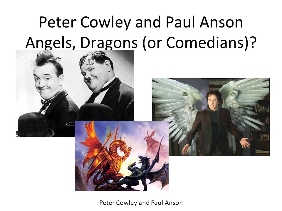 Peter Cowley and Paul Anson Angels, Dragons (or Comedians)? Peter Cowley and Paul Anson