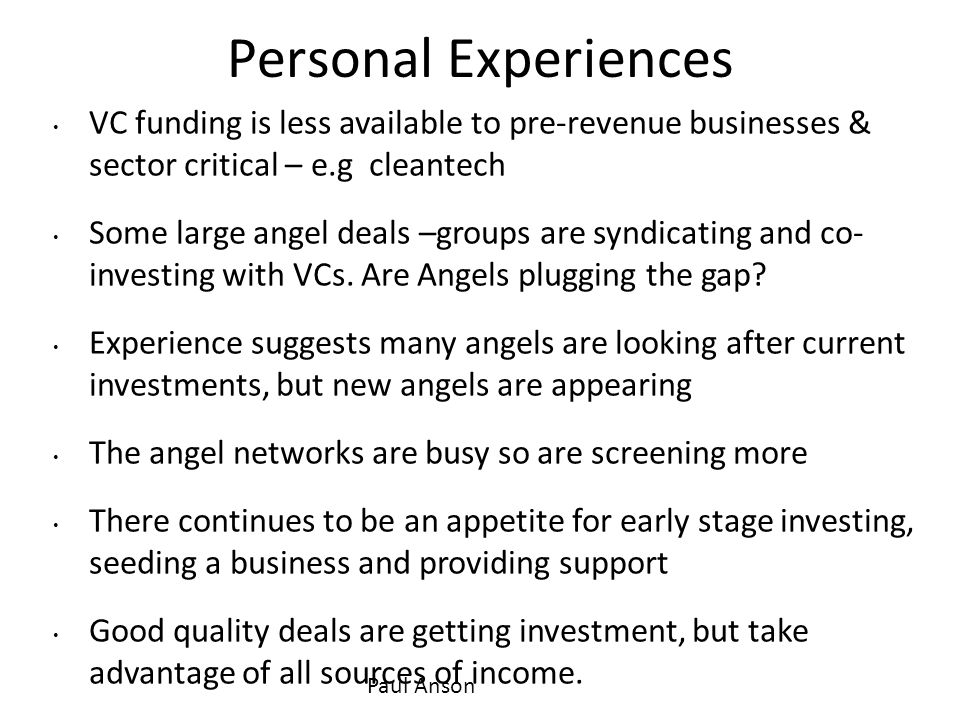 Personal Experiences VC funding is less available to pre-revenue businesses & sector critical – e.g cleantech Some large angel deals –groups are syndi