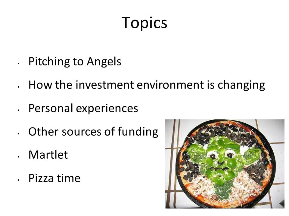 Topics Pitching to Angels How the investment environment is changing Personal experiences Other sources of funding Martlet Pizza time