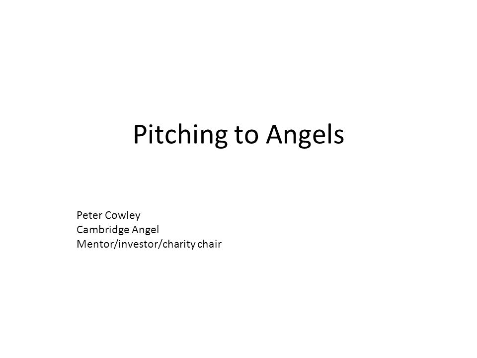 Pitching to Angels Peter Cowley Cambridge Angel Mentor/investor/charity chair