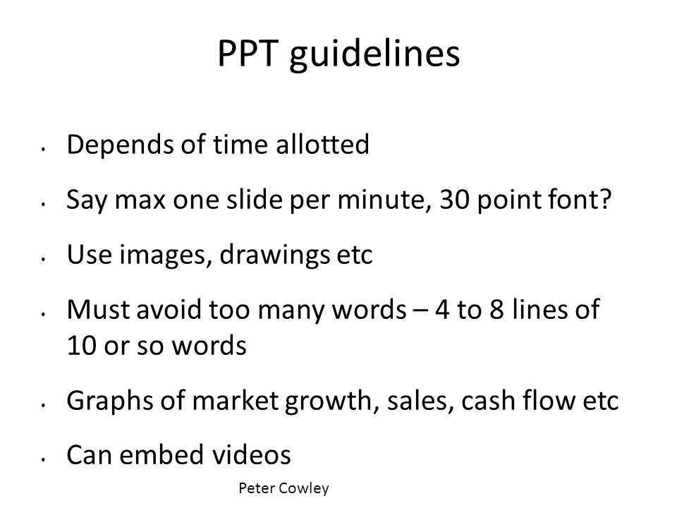 PPT guidelines Depends of time allotted Say max one slide per minute, 30 point font? Use images, drawings etc Must avoid too many words – 4 to 8 lines