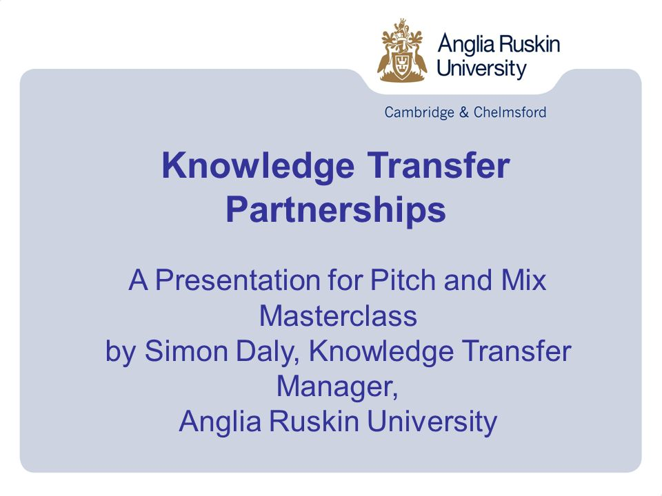 Knowledge Transfer Partnerships A Presentation for Pitch and Mix Masterclass by Simon Daly, Knowledge Transfer Manager, Anglia Ruskin University