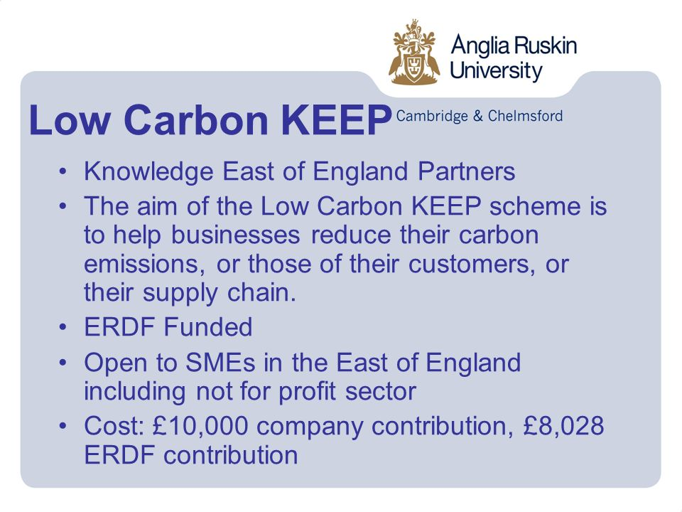 Low Carbon KEEP Knowledge East of England Partners The aim of the Low Carbon KEEP scheme is to help businesses reduce their carbon emissions, or those