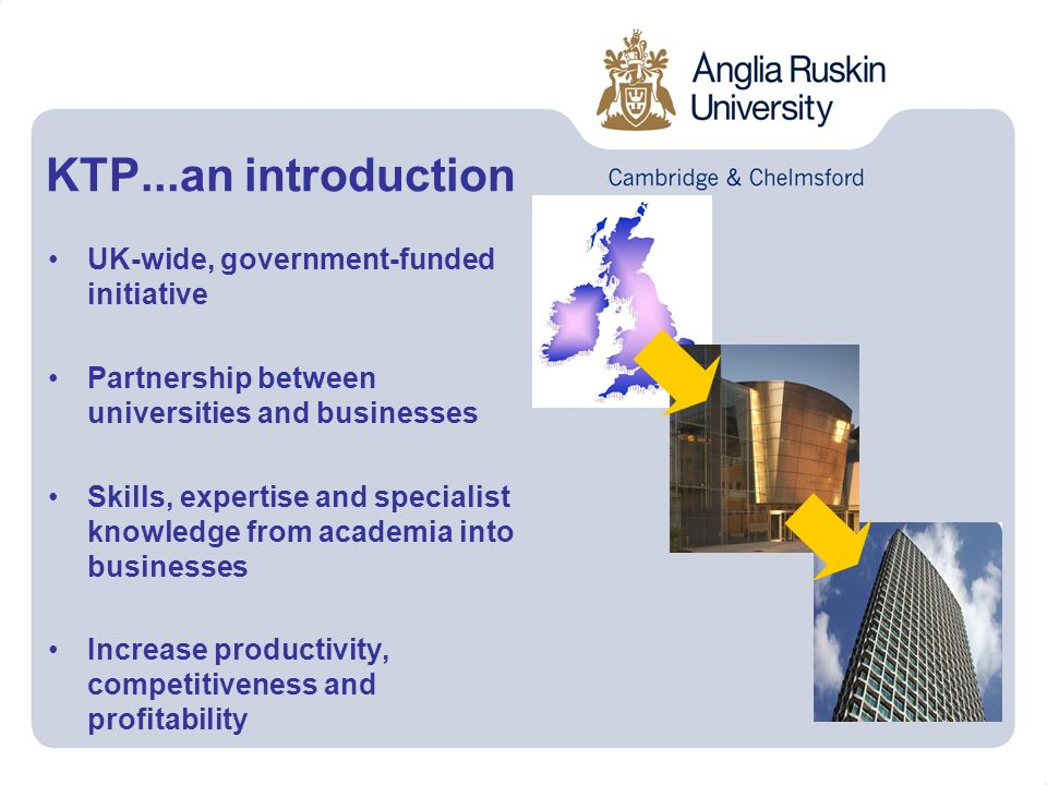 UK-wide, government-funded initiative Partnership between universities and businesses Skills, expertise and specialist knowledge from academia into businesses Increase productivity, competitiveness and profitability KTP...an introduction