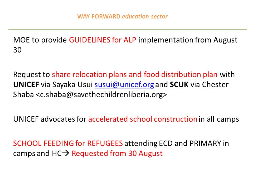 WAY FORWARD education sector MOE to provide GUIDELINES for ALP implementation from August 30 Request to share relocation plans and food distribution plan with UNICEF via Sayaka Usui susui@unicef.org and SCUK via Chester Shaba susui@unicef.org UNICEF advocates for accelerated school construction in all camps SCHOOL FEEDING for REFUGEES attending ECD and PRIMARY in camps and HC Requested from 30 August