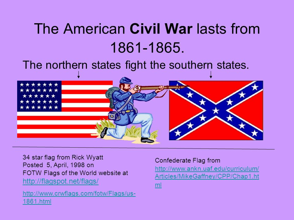 The American Civil War lasts from 1861-1865. Confederate Flag from http://www.ankn.uaf.edu/curriculum/ Articles/MikeGaffney/CPP/Chap1.ht ml http://www