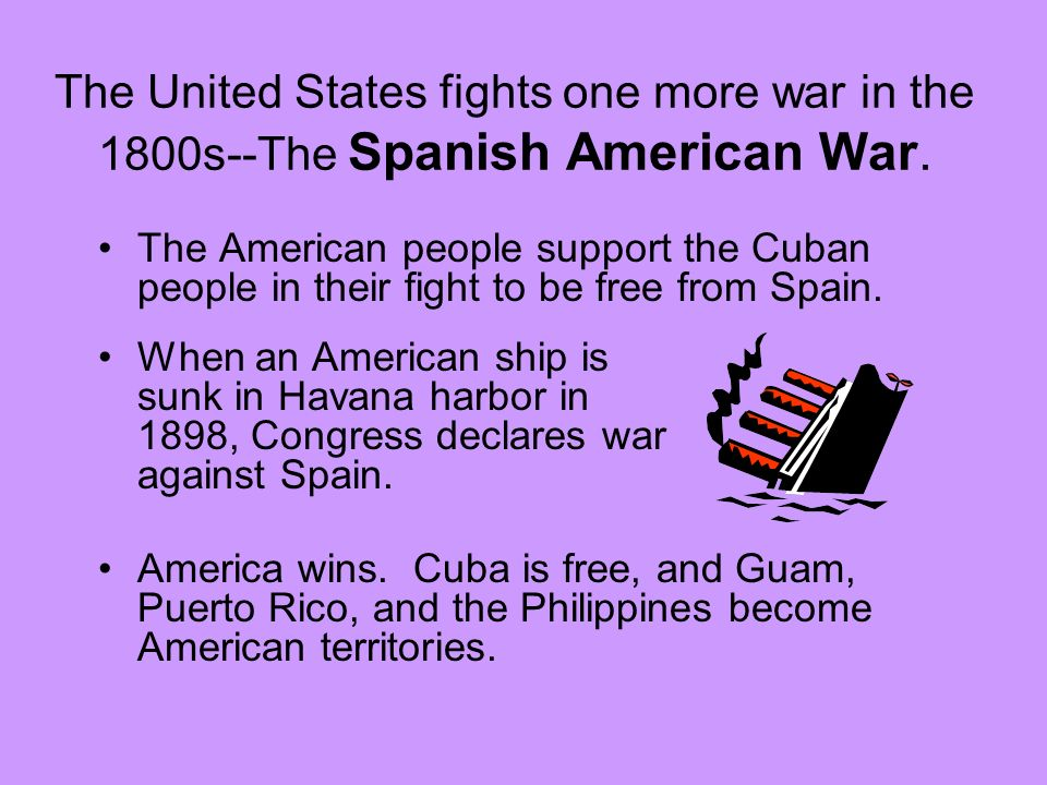 The United States fights one more war in the 1800s--The Spanish American War. The American people support the Cuban people in their fight to be free f