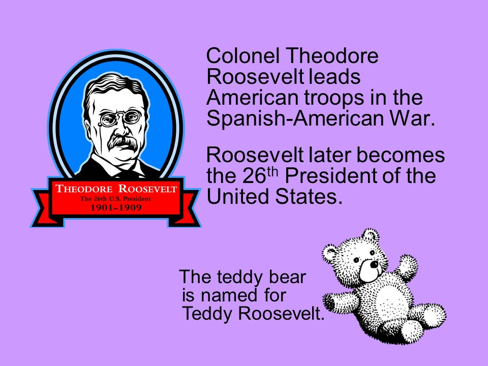 Colonel Theodore Roosevelt leads American troops in the Spanish-American War. Roosevelt later becomes the 26 th President of the United States. The te