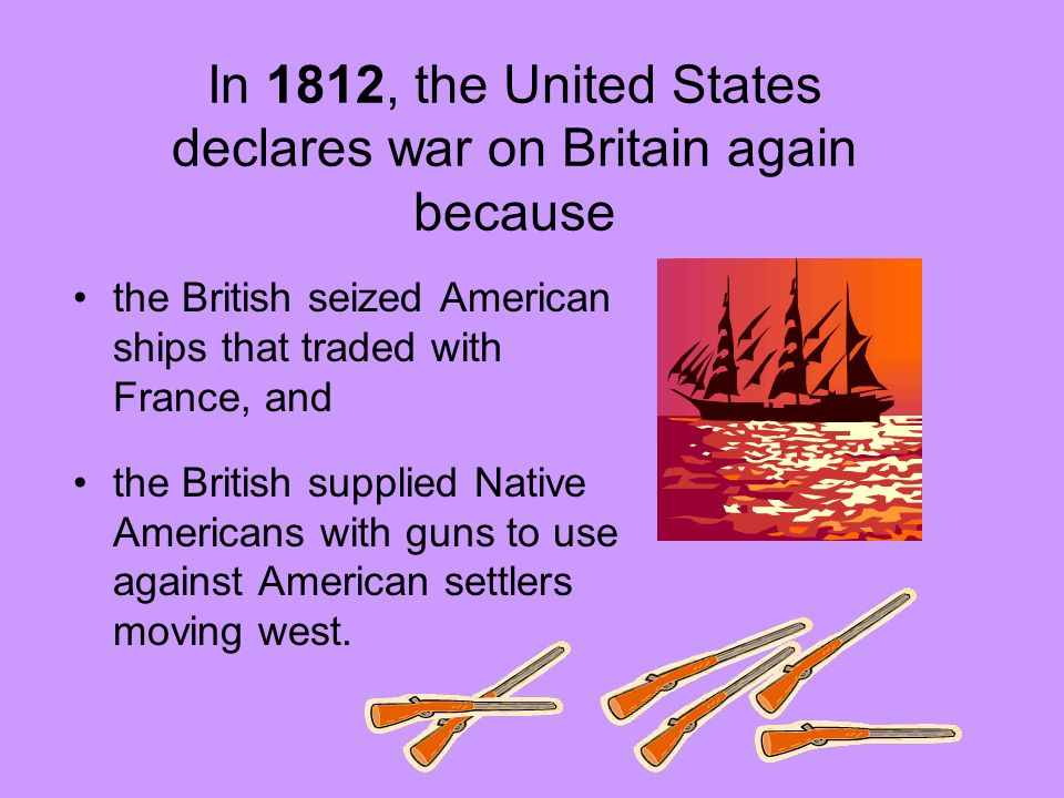 In 1812, the United States declares war on Britain again because the British seized American ships that traded with France, and the British supplied N