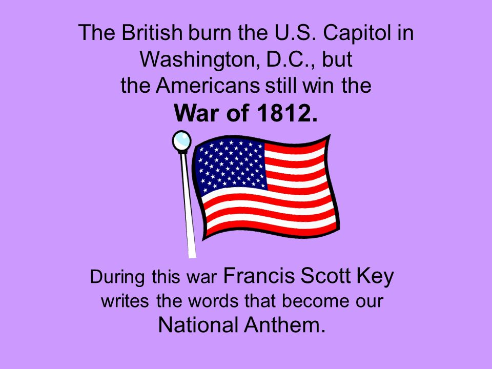 During this war Francis Scott Key writes the words that become our National Anthem. The British burn the U.S. Capitol in Washington, D.C., but the Ame