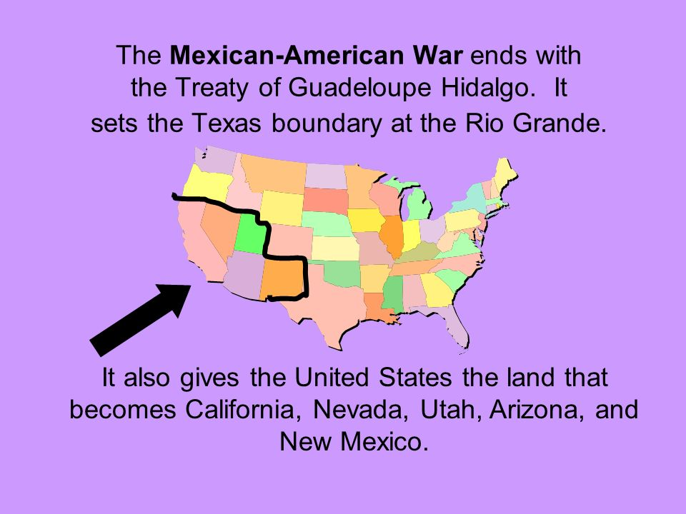 The Mexican-American War ends with the Treaty of Guadeloupe Hidalgo. It sets the Texas boundary at the Rio Grande. It also gives the United States the