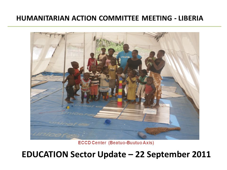 EDUCATION Sector Update – 22 September 2011 HUMANITARIAN ACTION COMMITTEE MEETING - LIBERIA SECTORAL UPDATE ECCD Center (Beatuo-Buutuo Axis)