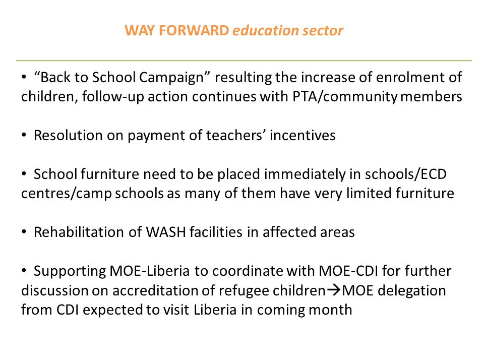 WAY FORWARD education sector Back to School Campaign resulting the increase of enrolment of children, follow-up action continues with PTA/community members Resolution on payment of teachers incentives School furniture need to be placed immediately in schools/ECD centres/camp schools as many of them have very limited furniture Rehabilitation of WASH facilities in affected areas Supporting MOE-Liberia to coordinate with MOE-CDI for further discussion on accreditation of refugee children MOE delegation from CDI expected to visit Liberia in coming month