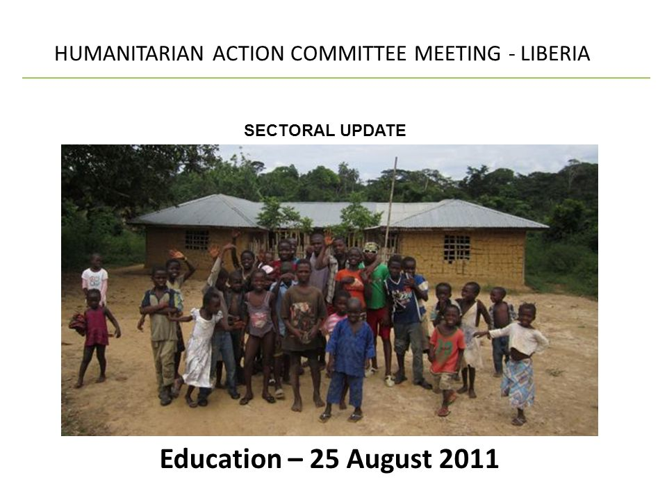 Education – 25 August 2011 HUMANITARIAN ACTION COMMITTEE MEETING - LIBERIA SECTORAL UPDATE