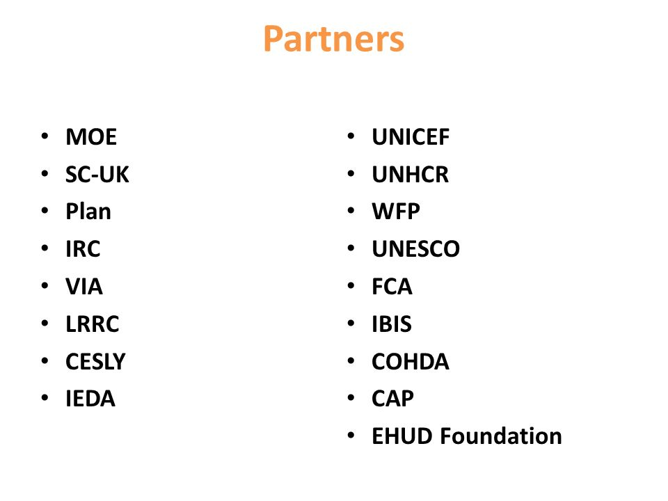 Partners MOE SC-UK Plan IRC VIA LRRC CESLY IEDA UNICEF UNHCR WFP UNESCO FCA IBIS COHDA CAP EHUD Foundation