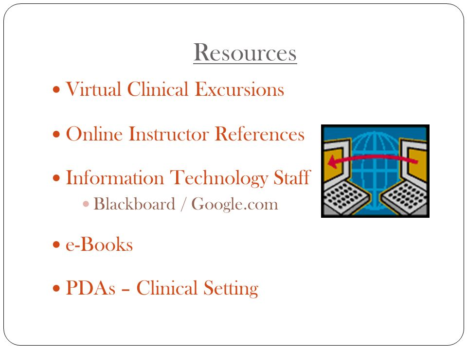 Resources Virtual Clinical Excursions Online Instructor References Information Technology Staff Blackboard / Google.com e-Books PDAs – Clinical Setting