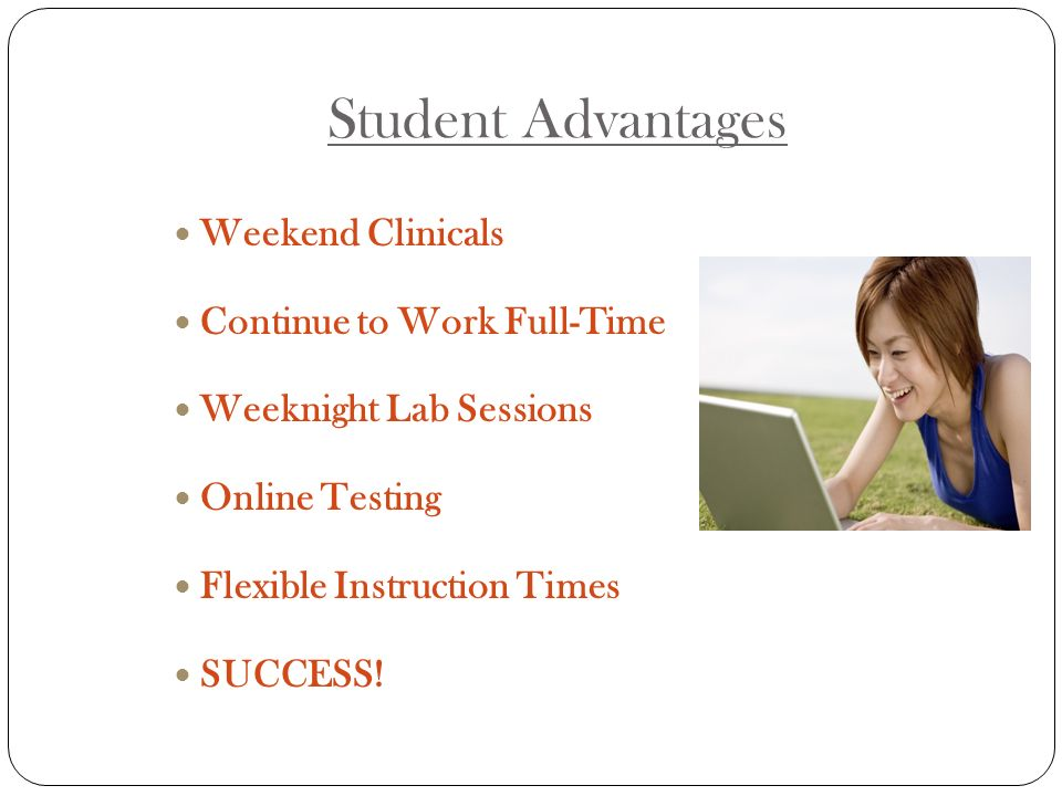Student Advantages Weekend Clinicals Continue to Work Full-Time Weeknight Lab Sessions Online Testing Flexible Instruction Times SUCCESS!