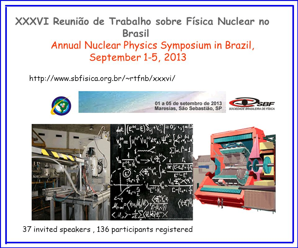 XXXVI Reunião de Trabalho sobre Física Nuclear no Brasil Annual Nuclear Physics Symposium in Brazil, September 1-5, 2013 37 invited speakers, 136 participants registered http://www.sbfisica.org.br/~rtfnb/xxxvi/