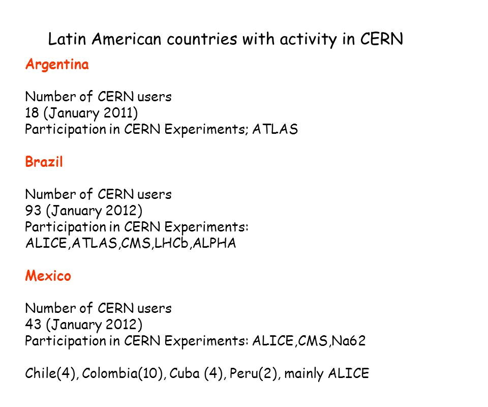 Latin American countries with activity in CERN Argentina Number of CERN users 18 (January 2011) Participation in CERN Experiments; ATLAS Brazil Number of CERN users 93 (January 2012) Participation in CERN Experiments: ALICE,ATLAS,CMS,LHCb,ALPHA Mexico Number of CERN users 43 (January 2012) Participation in CERN Experiments: ALICE,CMS,Na62 Chile(4), Colombia(10), Cuba (4), Peru(2), mainly ALICE