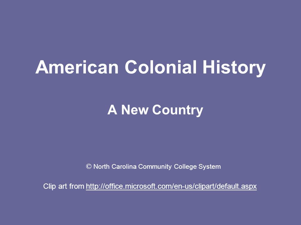 American Colonial History A New Country Clip art from http://office.microsoft.com/en-us/clipart/default.aspx © North Carolina Community College System