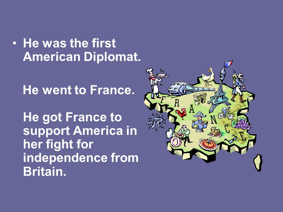 He was the first American Diplomat. He went to France. He got France to support America in her fight for independence from Britain.