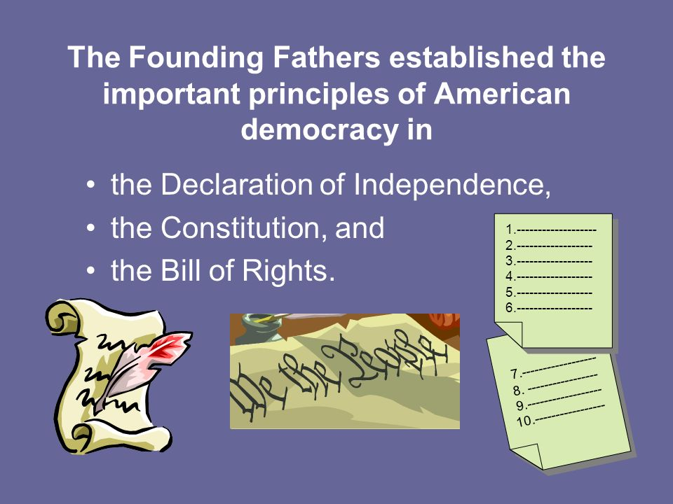 The Founding Fathers established the important principles of American democracy in the Declaration of Independence, the Constitution, and the Bill of