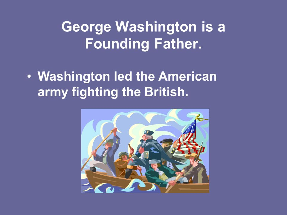 George Washington is a Founding Father. Washington led the American army fighting the British.