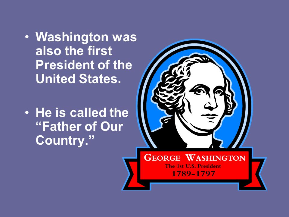 Washington was also the first President of the United States. He is called the Father of Our Country.