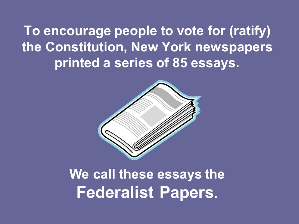 To encourage people to vote for (ratify) the Constitution, New York newspapers printed a series of 85 essays. We call these essays the Federalist Pape