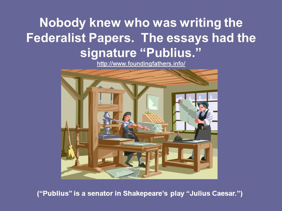 Nobody knew who was writing the Federalist Papers. The essays had the signature Publius. http://www.foundingfathers.info/ (Publius is a senator in Sha