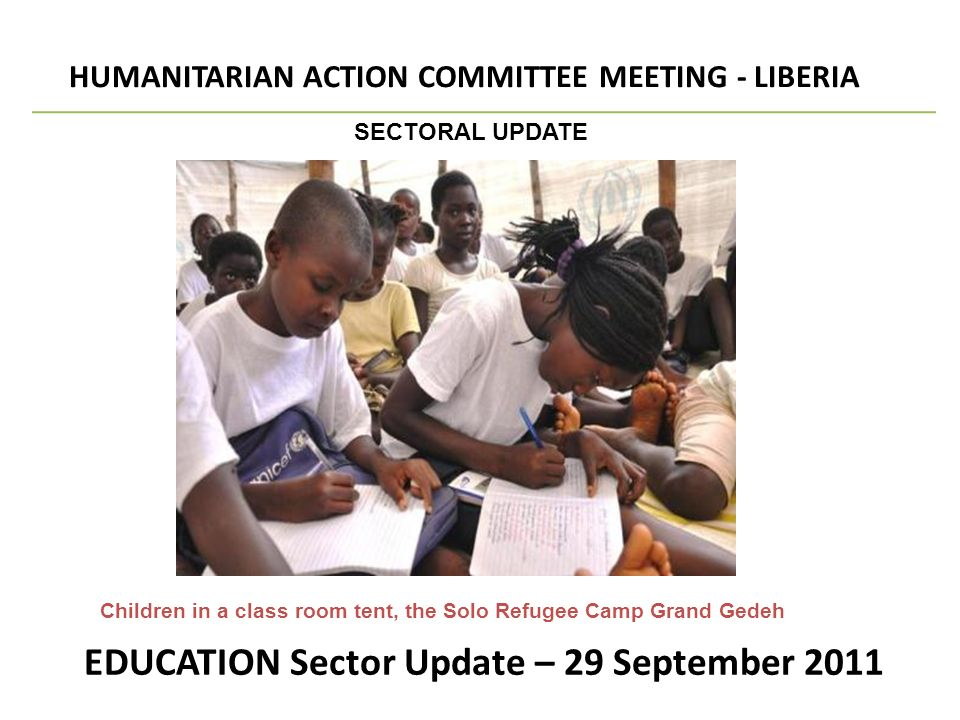 EDUCATION Sector Update – 29 September 2011 HUMANITARIAN ACTION COMMITTEE MEETING - LIBERIA SECTORAL UPDATE Children in a class room tent, the Solo Refugee Camp Grand Gedeh