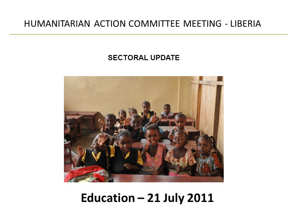 Education – 21 July 2011 HUMANITARIAN ACTION COMMITTEE MEETING - LIBERIA SECTORAL UPDATE