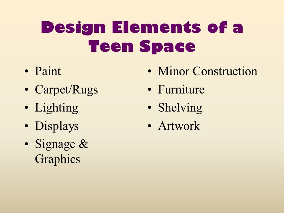 Design Elements of a Teen Space Paint Carpet/Rugs Lighting Displays Signage & Graphics Minor Construction Furniture Shelving Artwork