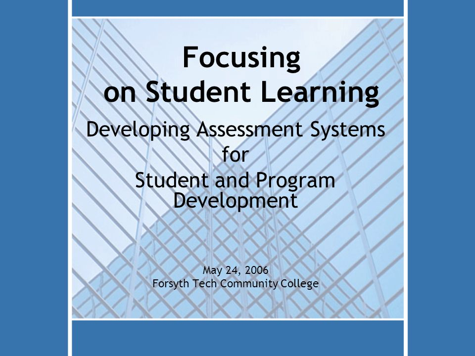 Focusing on Student Learning Developing Assessment Systems for Student and Program Development May 24, 2006 Forsyth Tech Community College