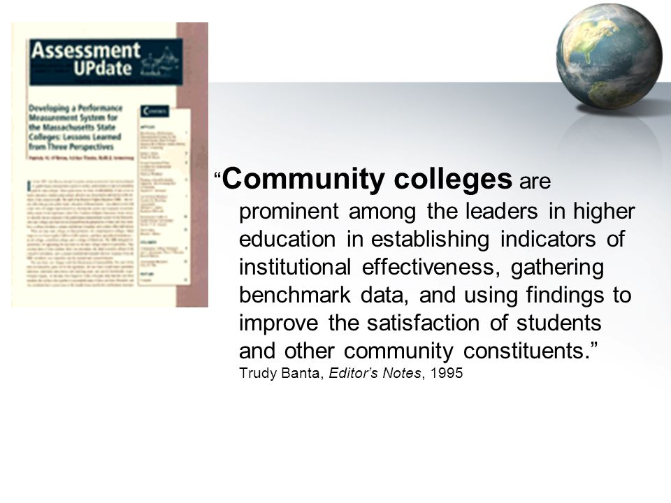 Community colleges are prominent among the leaders in higher education in establishing indicators of institutional effectiveness, gathering benchmark data, and using findings to improve the satisfaction of students and other community constituents.