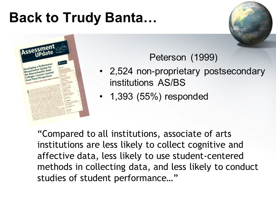 Back to Trudy Banta… Peterson (1999) 2,524 non-proprietary postsecondary institutions AS/BS 1,393 (55%) responded Compared to all institutions, associate of arts institutions are less likely to collect cognitive and affective data, less likely to use student-centered methods in collecting data, and less likely to conduct studies of student performance…