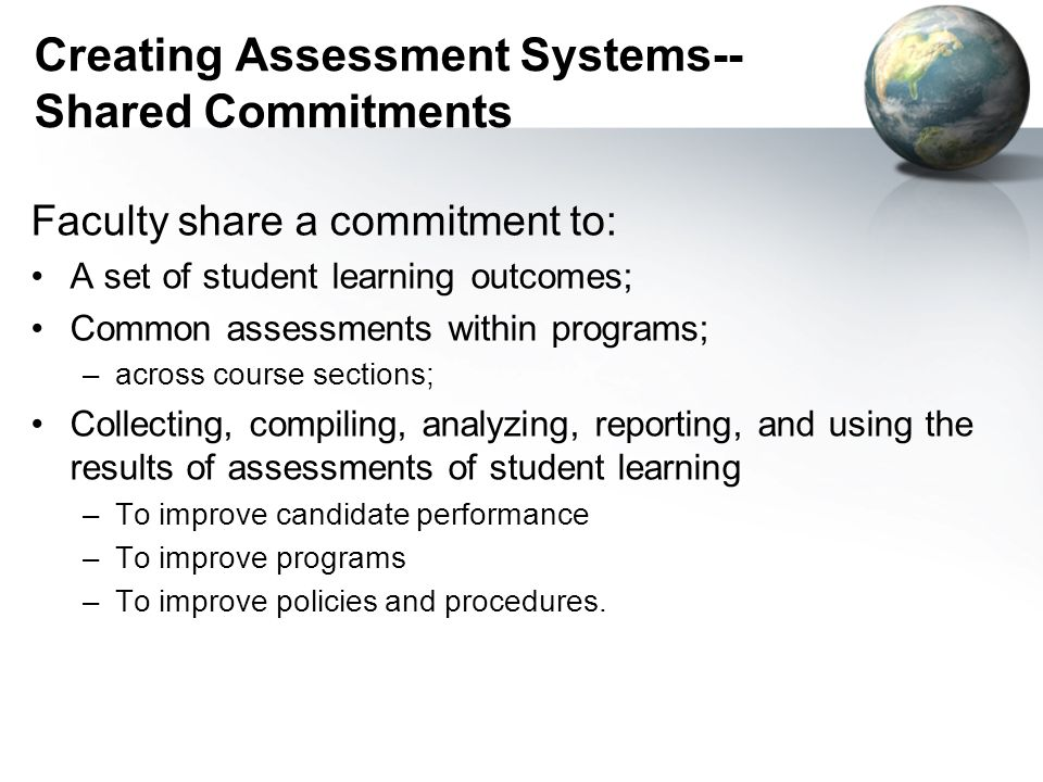Creating Assessment Systems-- Shared Commitments Faculty share a commitment to: A set of student learning outcomes; Common assessments within programs; –across course sections; Collecting, compiling, analyzing, reporting, and using the results of assessments of student learning –To improve candidate performance –To improve programs –To improve policies and procedures.
