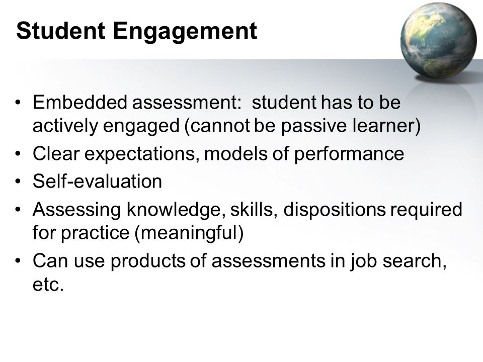 Student Engagement Embedded assessment: student has to be actively engaged (cannot be passive learner) Clear expectations, models of performance Self-