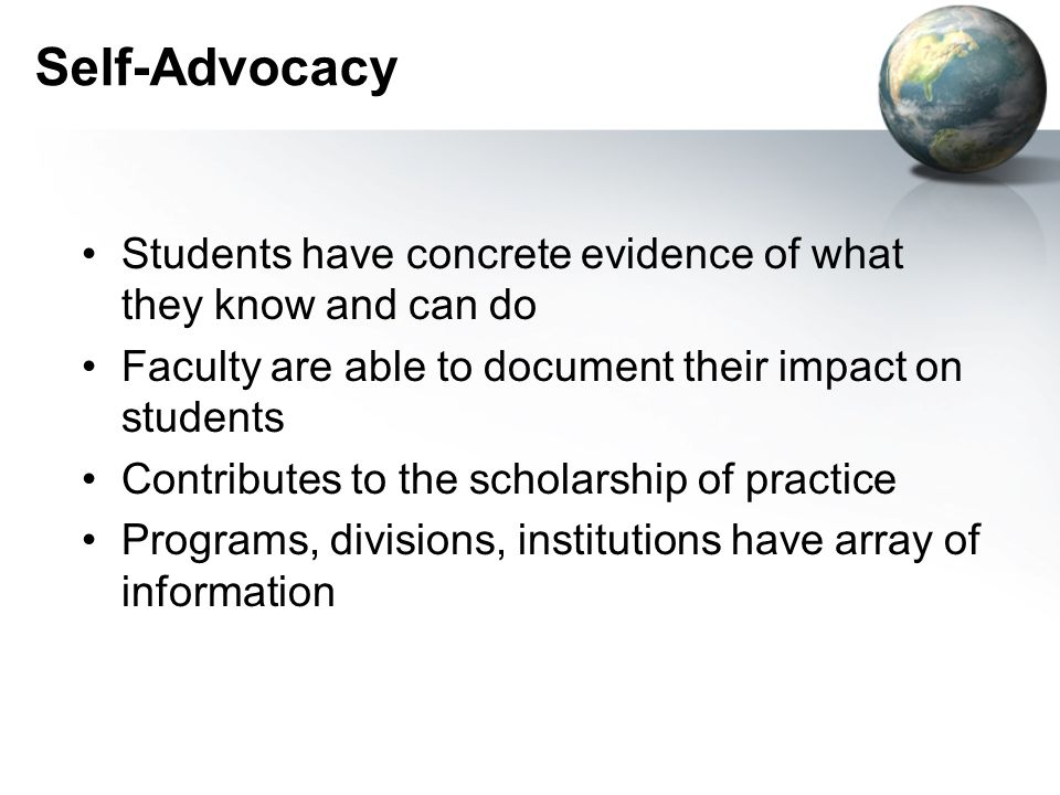 Self-Advocacy Students have concrete evidence of what they know and can do Faculty are able to document their impact on students Contributes to the scholarship of practice Programs, divisions, institutions have array of information