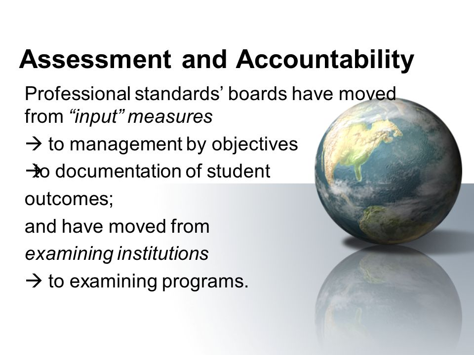 Assessment and Accountability Professional standards boards have moved from input measures to management by objectives to documentation of student out