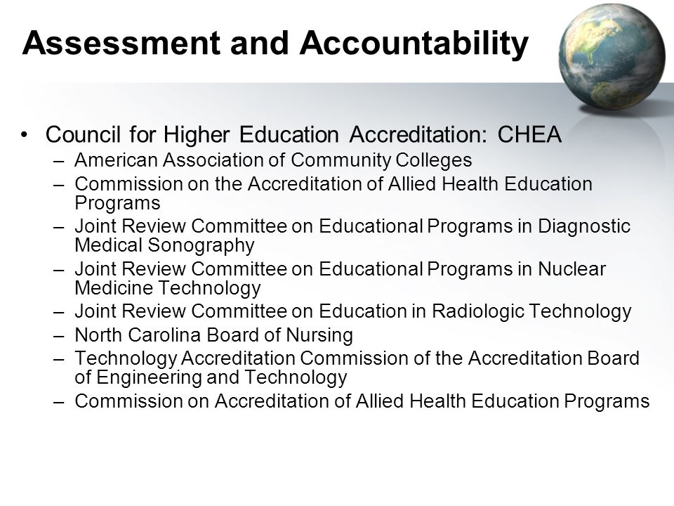 Assessment and Accountability Council for Higher Education Accreditation: CHEA –American Association of Community Colleges –Commission on the Accreditation of Allied Health Education Programs –Joint Review Committee on Educational Programs in Diagnostic Medical Sonography –Joint Review Committee on Educational Programs in Nuclear Medicine Technology –Joint Review Committee on Education in Radiologic Technology –North Carolina Board of Nursing –Technology Accreditation Commission of the Accreditation Board of Engineering and Technology –Commission on Accreditation of Allied Health Education Programs