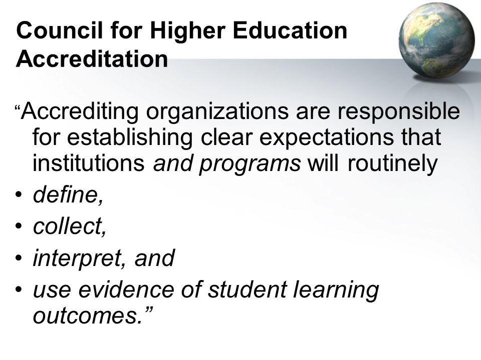 Council for Higher Education Accreditation Accrediting organizations are responsible for establishing clear expectations that institutions and programs will routinely define, collect, interpret, and use evidence of student learning outcomes.