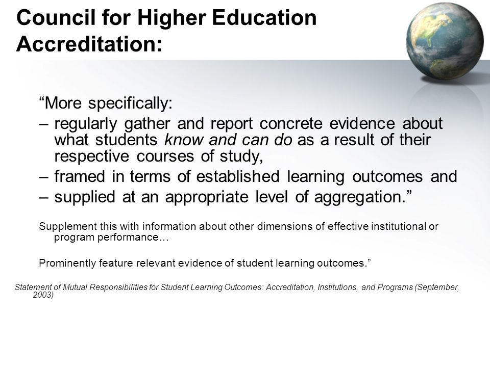 Council for Higher Education Accreditation: More specifically: –regularly gather and report concrete evidence about what students know and can do as a