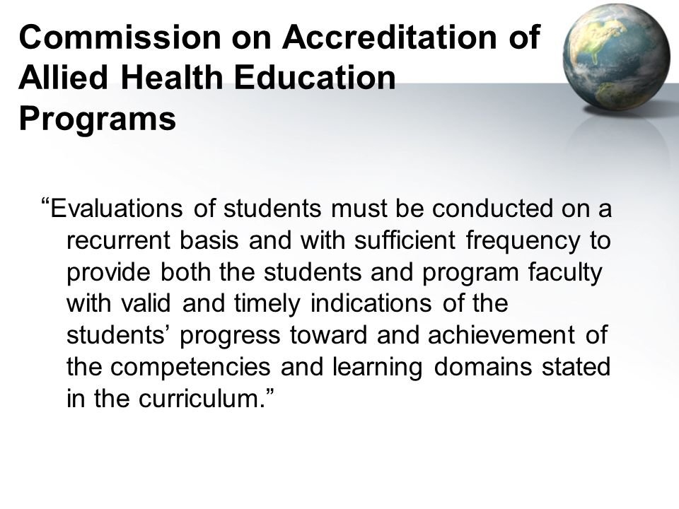 Commission on Accreditation of Allied Health Education Programs Evaluations of students must be conducted on a recurrent basis and with sufficient frequency to provide both the students and program faculty with valid and timely indications of the students progress toward and achievement of the competencies and learning domains stated in the curriculum.