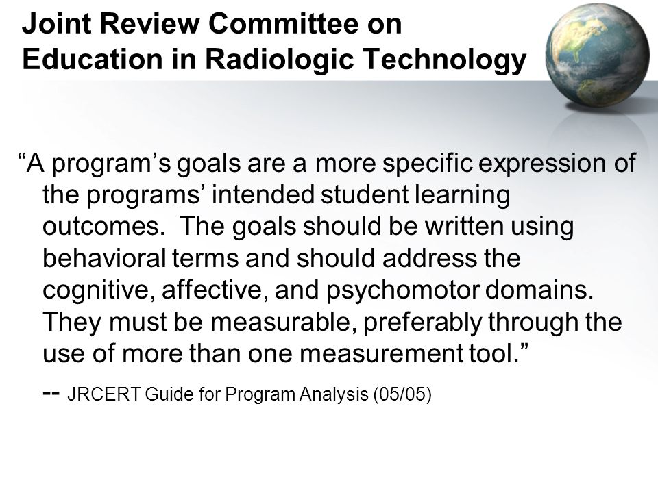 Joint Review Committee on Education in Radiologic Technology A programs goals are a more specific expression of the programs intended student learning outcomes.