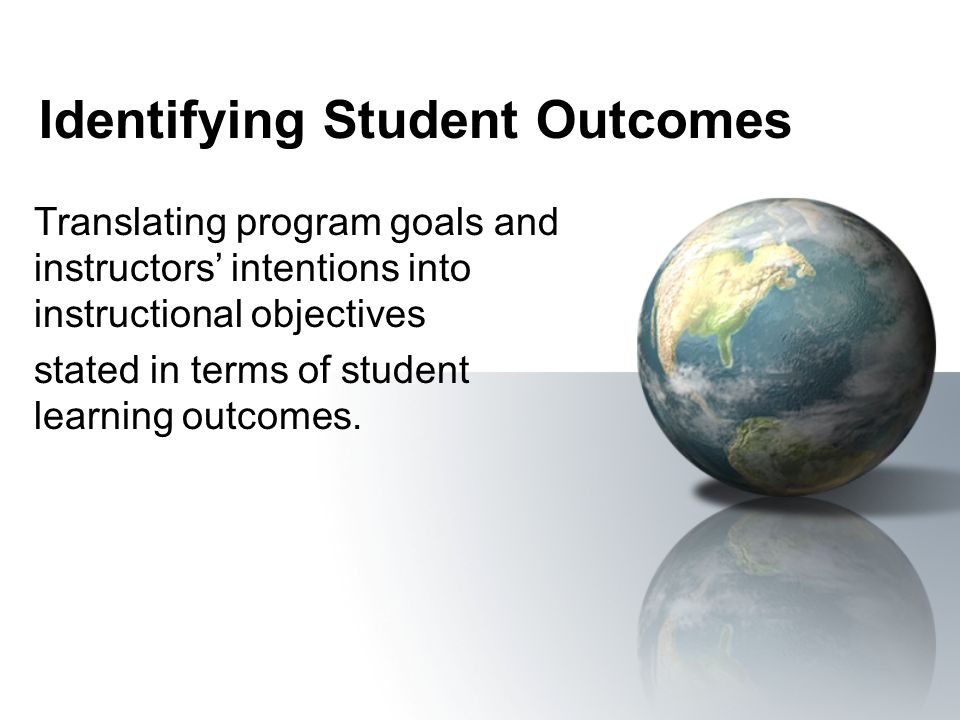 Identifying Student Outcomes Translating program goals and instructors intentions into instructional objectives stated in terms of student learning ou