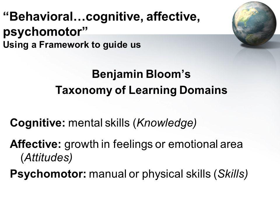 Behavioral…cognitive, affective, psychomotor Using a Framework to guide us Benjamin Blooms Taxonomy of Learning Domains Cognitive: mental skills (Know
